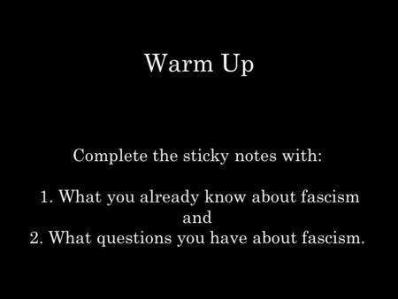 Warm Up Complete the sticky notes with: 1. What you already know about fascism and 2. What questions you have about fascism.