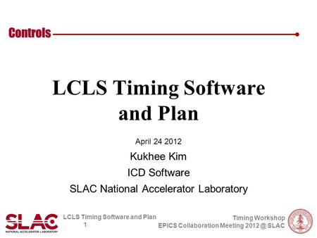 LCLS Timing Software and Plan 1 Controls Timing Workshop EPICS Collaboration Meeting SLAC LCLS Timing Software and Plan April 24 2012 Kukhee Kim.