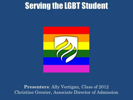 Serving the LGBT Student Presenters : Ally Vertigan, Class of 2012 Christine Grenier, Associate Director of Admission.