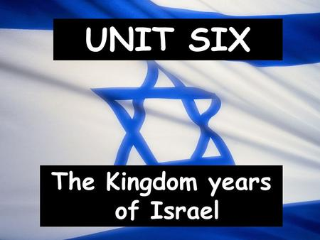 UNIT SIX The Kingdom years of Israel. I. The Timeline.