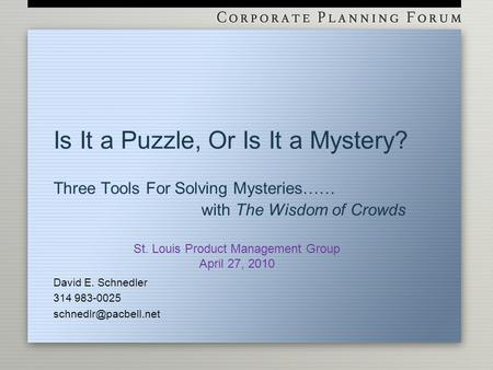 Is It a Puzzle, Or Is It a Mystery? Three Tools For Solving Mysteries…… with The Wisdom of Crowds David E. Schnedler 314 983-0025