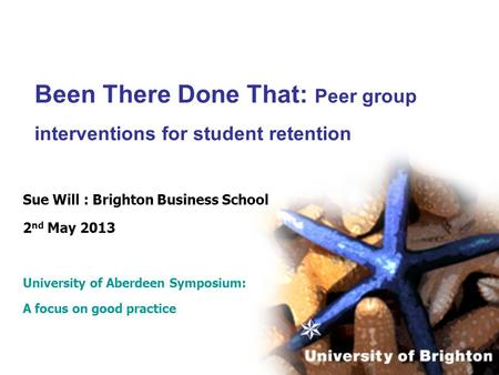 Been There Done That: Peer group interventions for student retention Sue Will : Brighton Business School 2 nd May 2013 University of Aberdeen Symposium: