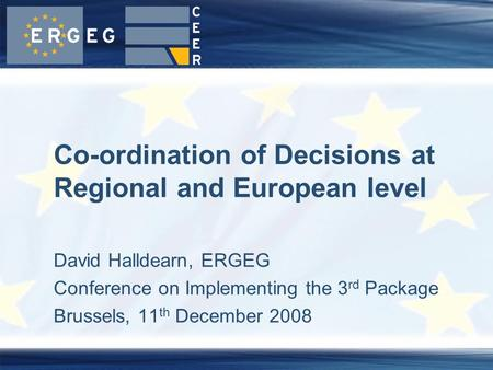 David Halldearn, ERGEG Conference on Implementing the 3 rd Package Brussels, 11 th December 2008 Co-ordination of Decisions at Regional and European level.