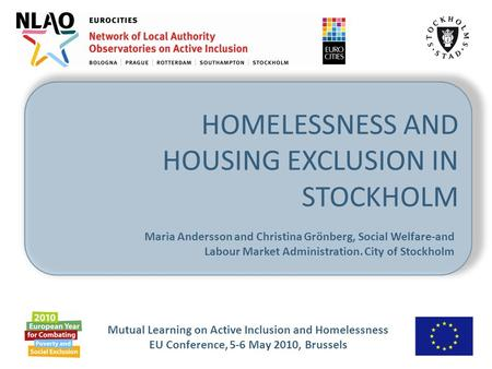 Mutual Learning on Active Inclusion and Homelessness EU Conference, 5-6 May 2010, Brussels HOMELESSNESS AND HOUSING EXCLUSION IN STOCKHOLM Maria Andersson.