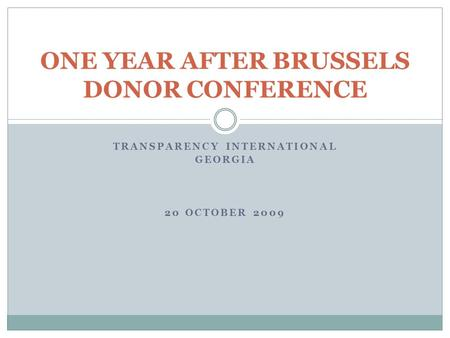 TRANSPARENCY INTERNATIONAL GEORGIA 20 OCTOBER 2009 ONE YEAR AFTER BRUSSELS DONOR CONFERENCE.
