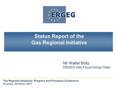 The Regional Initiatives: Progress and Prospects Conference Brussels, 28 March 2007 Mr Walter Boltz ERGEG Gas Focus Group Chair Status Report of the Gas.