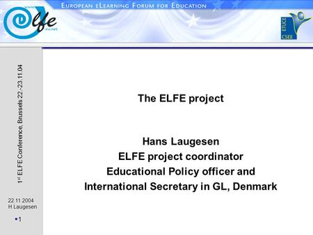 22.11.2004 H Laugesen 11 1 st ELFE Conference, Brussels 22.-23.11.04 The ELFE project Hans Laugesen ELFE project coordinator Educational Policy officer.