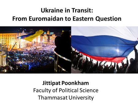 Jittipat Poonkham Faculty of Political Science Thammasat University Ukraine in Transit: From Euromaidan to Eastern Question.