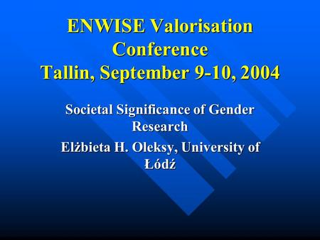 ENWISE Valorisation Conference Tallin, September 9-10, 2004 ENWISE Valorisation Conference Tallin, September 9-10, 2004 Societal Significance of Gender.