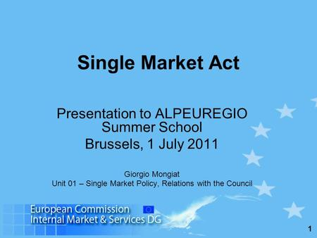 1 Single Market Act Presentation to ALPEUREGIO Summer School Brussels, 1 July 2011 Giorgio Mongiat Unit 01 – Single Market Policy, Relations with the Council.