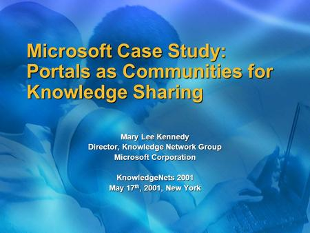 Microsoft Case Study: Portals as Communities for Knowledge Sharing Mary Lee Kennedy Director, Knowledge Network Group Microsoft Corporation KnowledgeNets.
