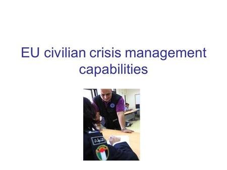 EU civilian crisis management capabilities. The goal of EU civilian crisis management capability The Feira Summit (June 2000)- identified 4 priority areas.