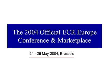 The 2004 Official ECR Europe Conference & Marketplace 24 - 26 May 2004, Brussels.