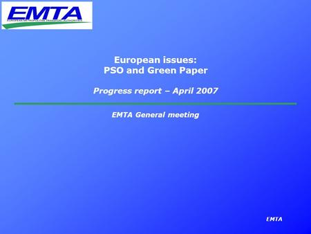 EMTA European issues: PSO and Green Paper Progress report – April 2007 EMTA General meeting.
