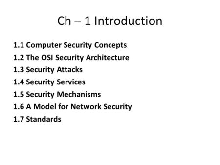 Ch – 1 Introduction 1.1 Computer Security Concepts 1.2 The OSI Security Architecture 1.3 Security Attacks 1.4 Security Services 1.5 Security Mechanisms.