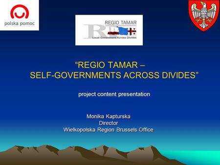 """REGIO TAMAR – SELF-GOVERNMENTS ACROSS DIVIDES"" project content presentation Monika Kapturska Director Wielkopolska Region Brussels Office."
