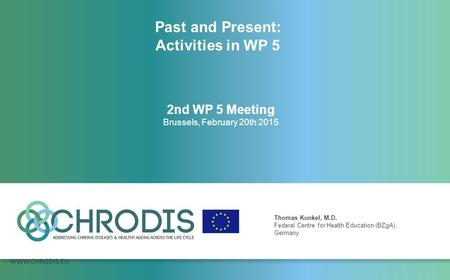 WWW.CHRODIS.EU 2nd WP 5 Meeting Brussels, February 20th 2015 Thomas Kunkel, M.D. Federal Centre for Health Education (BZgA), Germany Past and Present: