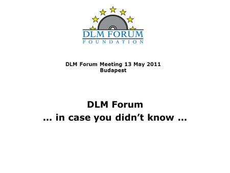 DLM Forum Meeting 13 May 2011 Budapest DLM Forum... in case you didn't know...