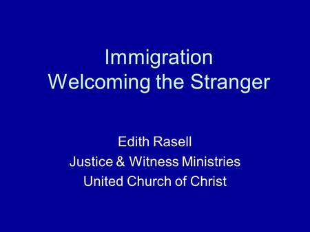 Immigration Welcoming the Stranger Edith Rasell Justice & Witness Ministries United Church of Christ.