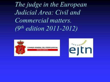 The judge in the European Judicial Area: Civil and Commercial matters. (9 th edition 2011-2012)