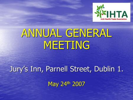 ANNUAL GENERAL MEETING Jury's Inn, Parnell Street, Dublin 1. May 24 th 2007.