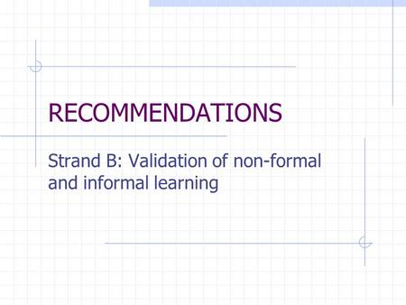 RECOMMENDATIONS Strand B: Validation of non-formal and informal learning.