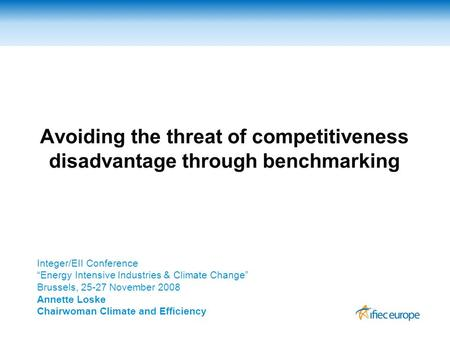 "Avoiding the threat of competitiveness disadvantage through benchmarking Integer/EII Conference ""Energy Intensive Industries & Climate Change"" Brussels,"