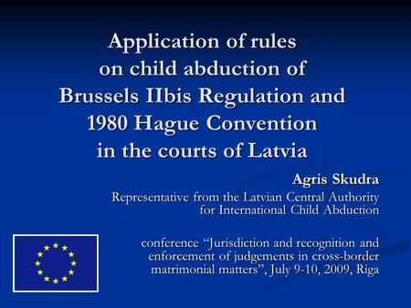 Application of rules on child abduction of Brussels IIbis Regulation and 1980 Hague Convention in the courts of Latvia Agris Skudra Representative from.