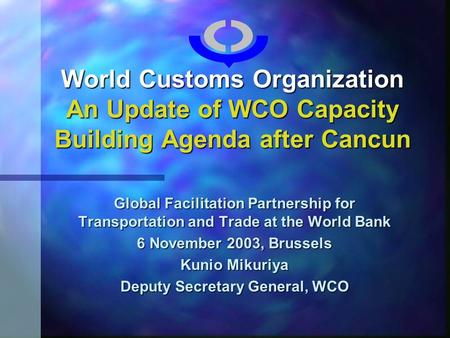World Customs Organization An Update of WCO Capacity Building Agenda after Cancun Global Facilitation Partnership for Transportation and Trade at the World.