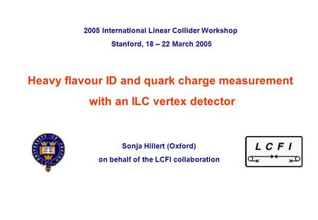 Sonja Hillert, University of Oxford 2005 International Linear Collider Workshop, Stanford, 20 th March 2005 p. 0 Heavy flavour ID and quark charge measurement.