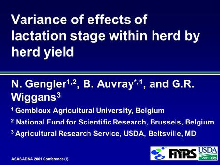 ASAS/ADSA 2001 Conference (1) 2001 Variance of effects of lactation stage within herd by herd yield N. Gengler 1,2, B. Auvray *,1, and G.R. Wiggans 3 1.