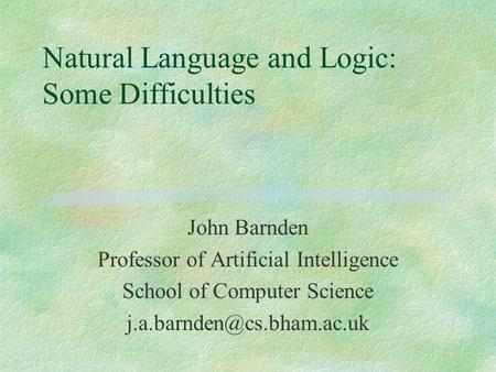 Natural Language and Logic: Some Difficulties John Barnden Professor of Artificial Intelligence School of Computer Science