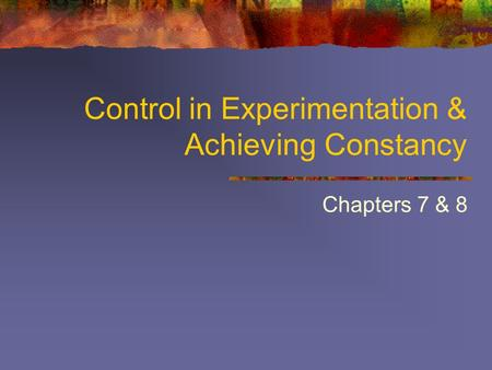 Control in Experimentation & Achieving Constancy Chapters 7 & 8.