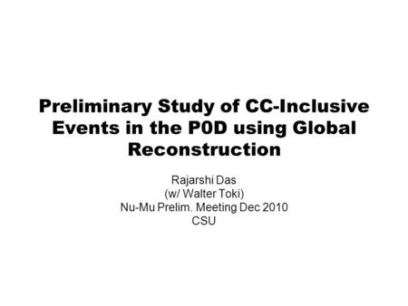 Preliminary Study of CC-Inclusive Events in the P0D using Global Reconstruction Rajarshi Das (w/ Walter Toki) Nu-Mu Prelim. Meeting Dec 2010 CSU.