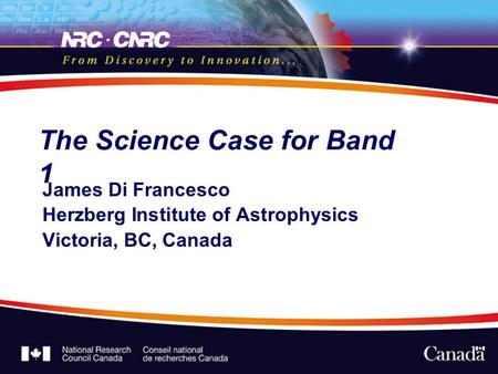 The Science Case for Band 1 James Di Francesco Herzberg Institute of Astrophysics Victoria, BC, Canada.
