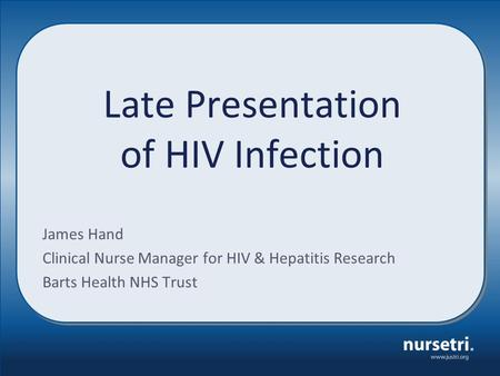 Late Presentation of HIV Infection James Hand Clinical Nurse Manager for HIV & Hepatitis Research Barts Health NHS Trust.