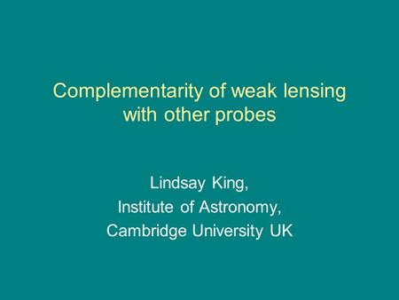 Complementarity of weak lensing with other probes Lindsay King, Institute of Astronomy, Cambridge University UK.