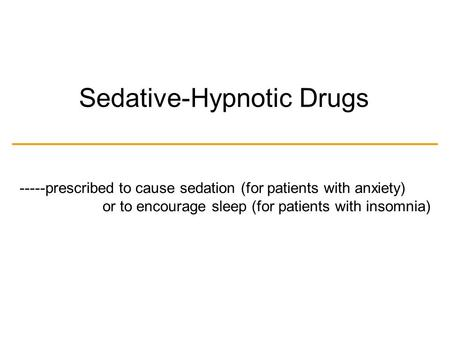 Sedative-Hypnotic Drugs -----prescribed to cause sedation (for patients with anxiety) or to encourage sleep (for patients with insomnia)