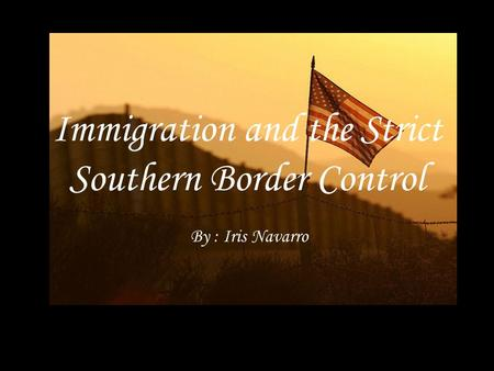 Immigration and the Strict Southern Border Control By : Iris Navarro.