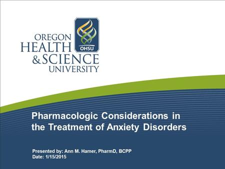 Pharmacologic Considerations in the Treatment of Anxiety Disorders Presented by: Ann M. Hamer, PharmD, BCPP Date: 1/15/2015.