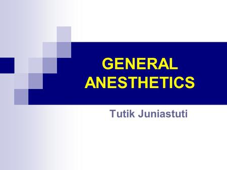 GENERAL ANESTHETICS Tutik Juniastuti. GENERAL ANESTHESIA : - Is a state characterizied by uncons cious- ness, analgesia, amnesia, skeletal muscle relaxation,