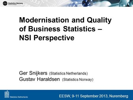 Modernisation and Quality of Business Statistics – NSI Perspective Ger Snijkers (Statistics Netherlands) Gustav Haraldsen (Statistics Norway) EESW, 9-11.