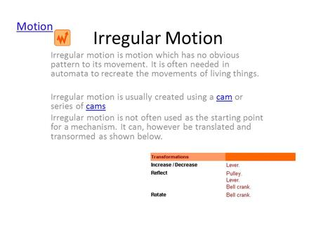 Irregular Motion Irregular motion is motion which has no obvious pattern to its movement. It is often needed in automata to recreate the movements of living.