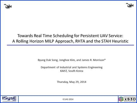 ICUAS 2014 Towards Real Time Scheduling for Persistent UAV Service: A Rolling Horizon MILP Approach, RHTA and the STAH Heuristic Byung Duk Song, Jonghoe.