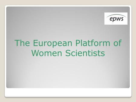 The European Platform of Women Scientists. Mission Represent the concerns, needs, ideas, aspirations and interests of European women scientists in all.