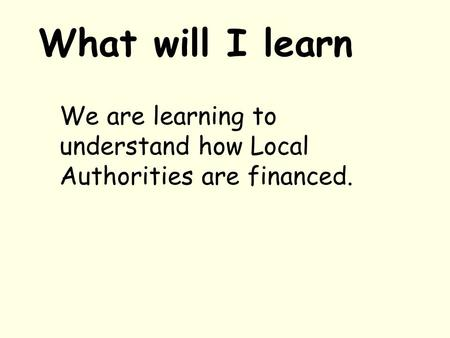 What will I learn We are learning to understand how Local Authorities are financed.