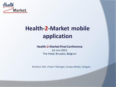 Market Health Health-2-Market Final Conference 1st July 2015, The Hotel, Brussels, Belgium Health-2-Market mobile application Krisztina Toth, Project Manager,