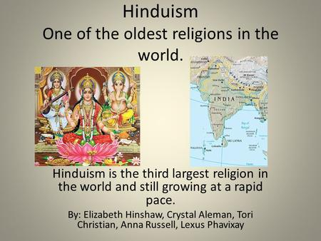 Hinduism One of the oldest religions in the world. Hinduism is the third largest religion in the world and still growing at a rapid pace. By: Elizabeth.