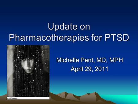 Update on Pharmacotherapies for PTSD Michelle Pent, MD, MPH April 29, 2011.