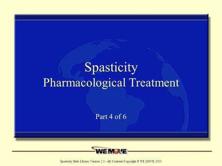 Www.wemove.org Spasticity Slide Library Version 2.3 - All Contents Copyright © WE MOVE 2001 Spasticity Pharmacological Treatment Part 4 of 6.